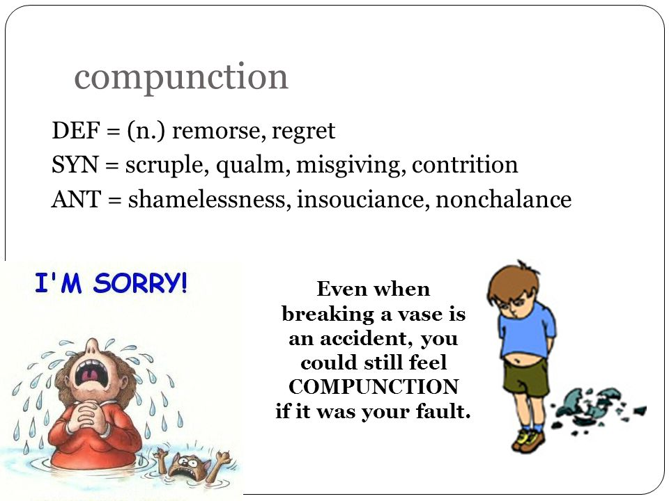 compunction DEF = (n.) remorse, regret SYN = scruple, qualm, misgiving, contrition ANT = shamelessness, insouciance, nonchalance Even when breaking a vase is an accident, you could still feel COMPUNCTION if it was your fault.