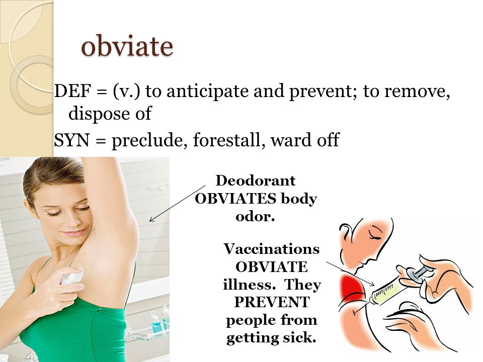 obviate DEF = (v.) to anticipate and prevent; to remove, dispose of SYN = preclude, forestall, ward off Vaccinations OBVIATE illness. They PREVENT peo