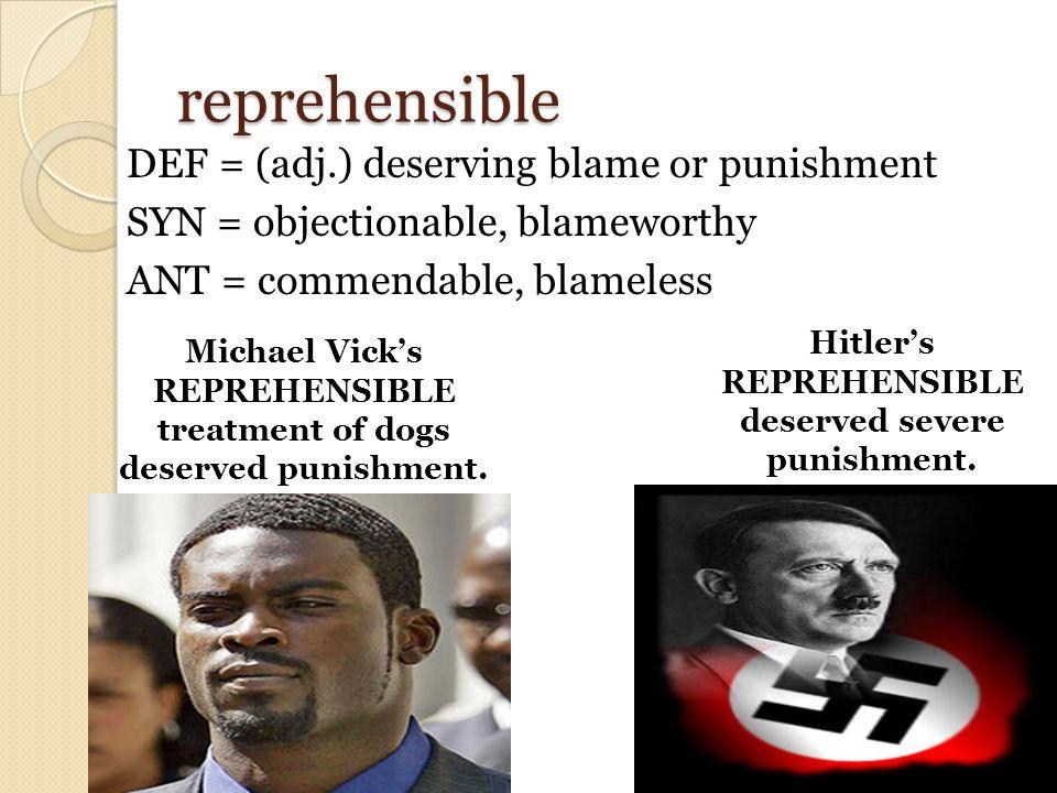 reprehensible DEF = (adj.) deserving blame or punishment SYN = objectionable, blameworthy ANT = commendable, blameless Hitler's REPREHENSIBLE deserved