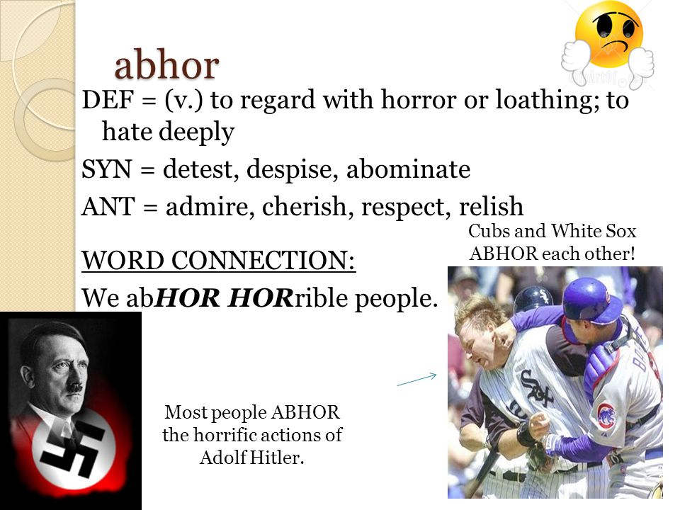 abhor DEF = (v.) to regard with horror or loathing; to hate deeply SYN = detest, despise, abominate ANT = admire, cherish, respect, relish WORD CONNECTION: We abHOR HORrible people.