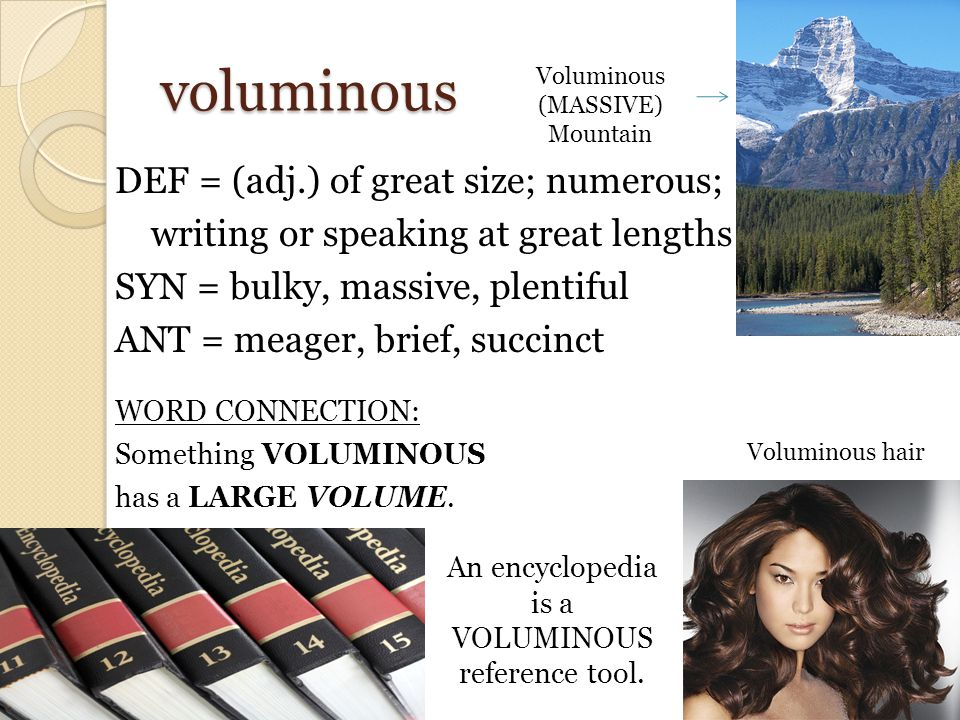 voluminous DEF = (adj.) of great size; numerous; writing or speaking at great lengths SYN = bulky, massive, plentiful ANT = meager, brief, succinct WORD CONNECTION: Something VOLUMINOUS has a LARGE VOLUME.