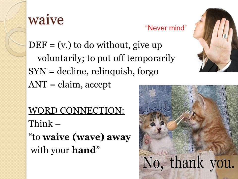 waive DEF = (v.) to do without, give up voluntarily; to put off temporarily SYN = decline, relinquish, forgo ANT = claim, accept WORD CONNECTION: Think – to waive (wave) away with your hand Never mind