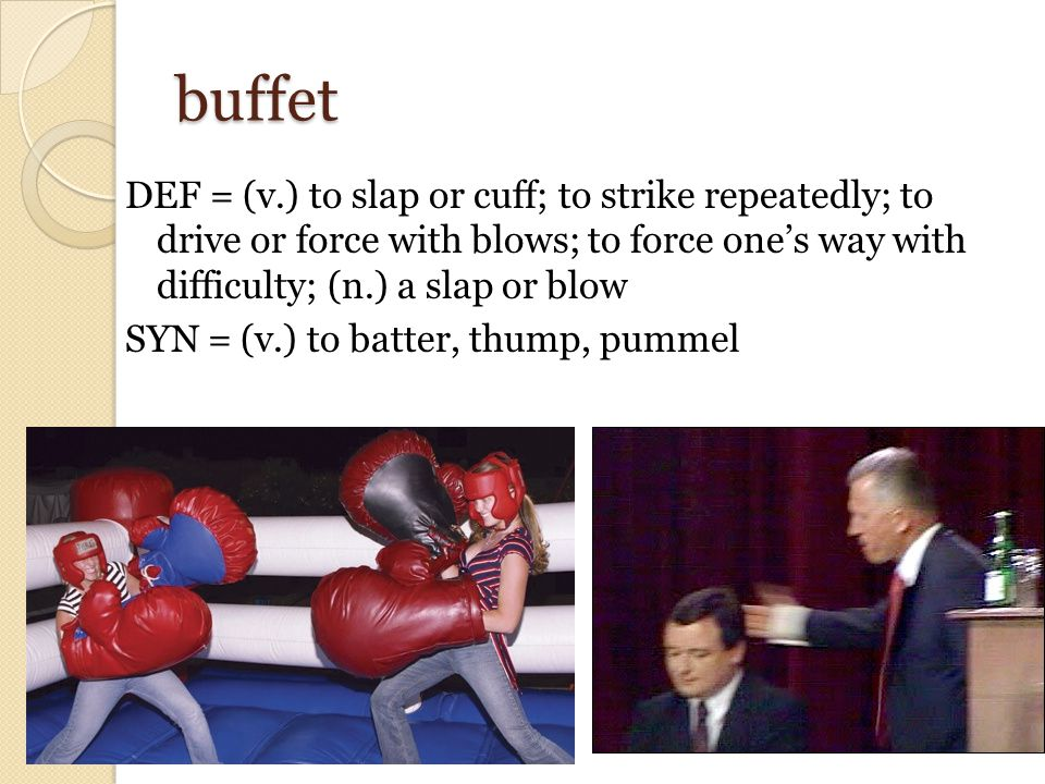 buffet DEF = (v.) to slap or cuff; to strike repeatedly; to drive or force with blows; to force one's way with difficulty; (n.) a slap or blow SYN = (v.) to batter, thump, pummel