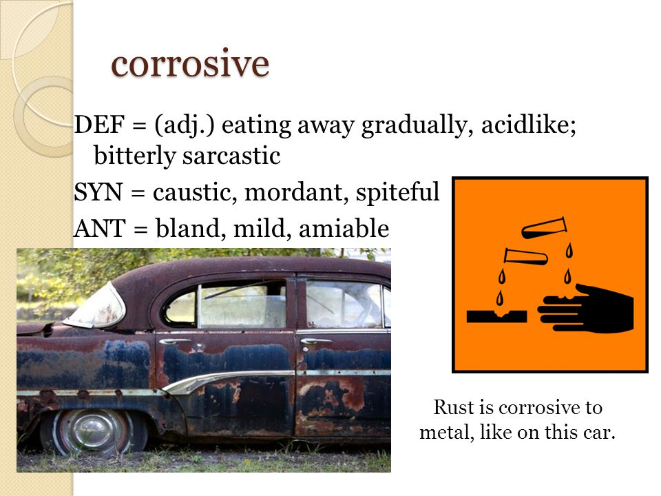 corrosive DEF = (adj.) eating away gradually, acidlike; bitterly sarcastic SYN = caustic, mordant, spiteful ANT = bland, mild, amiable Rust is corrosive to metal, like on this car.
