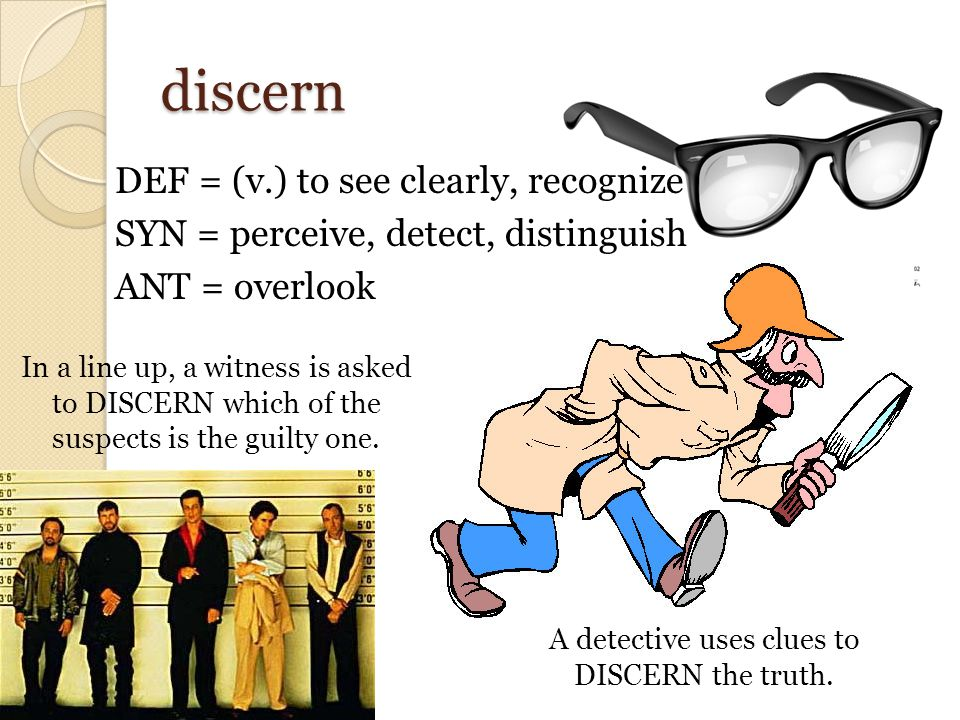 discern DEF = (v.) to see clearly, recognize SYN = perceive, detect, distinguish ANT = overlook In a line up, a witness is asked to DISCERN which of t