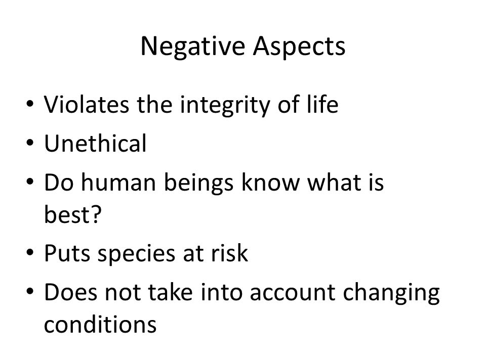 Negative Aspects Violates the integrity of life Unethical Do human beings know what is best.