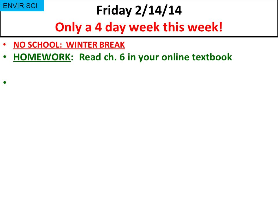 Friday 2/14/14 Only a 4 day week this week. NO SCHOOL: WINTER BREAK HOMEWORK: Read ch.