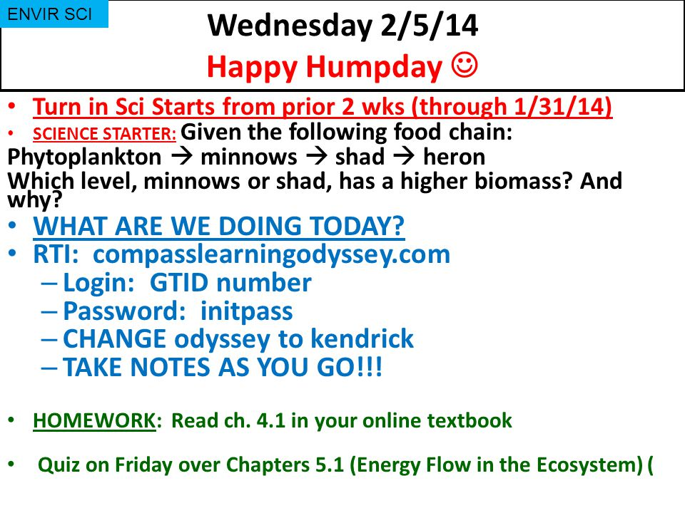 Wednesday 2/5/14 Happy Humpday Turn in Sci Starts from prior 2 wks (through 1/31/14) SCIENCE STARTER: Given the following food chain: Phytoplankton  minnows  shad  heron Which level, minnows or shad, has a higher biomass.