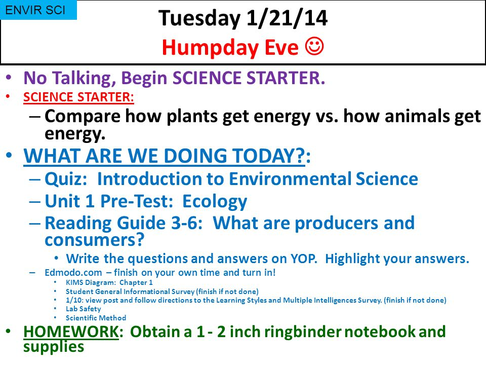 Tuesday 1/21/14 Humpday Eve No Talking, Begin SCIENCE STARTER. SCIENCE STARTER: – Compare how plants get energy vs. how animals get energy. WHAT ARE W