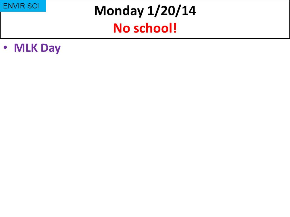 Monday 1/20/14 No school! MLK Day ENVIR SCI