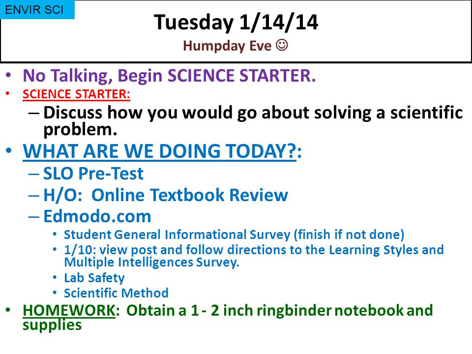 Tuesday 1/14/14 Humpday Eve No Talking, Begin SCIENCE STARTER. SCIENCE STARTER: – Discuss how you would go about solving a scientific problem. WHAT AR