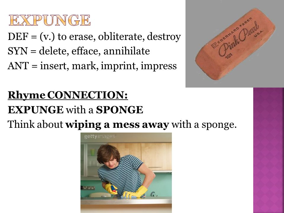 DEF = (v.) to erase, obliterate, destroy SYN = delete, efface, annihilate ANT = insert, mark, imprint, impress Rhyme CONNECTION: EXPUNGE with a SPONGE Think about wiping a mess away with a sponge.
