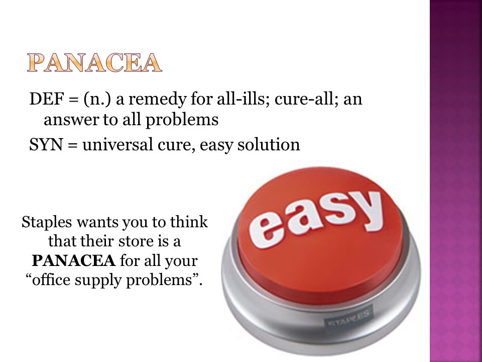 DEF = (n.) a remedy for all-ills; cure-all; an answer to all problems SYN = universal cure, easy solution Staples wants you to think that their store is a PANACEA for all your office supply problems .