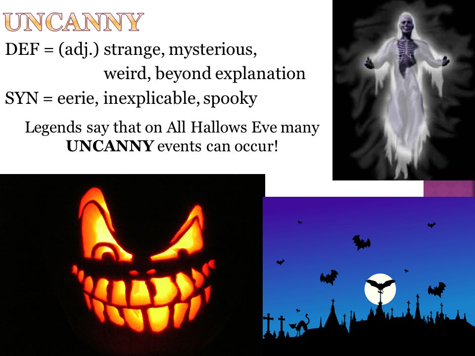 DEF = (adj.) strange, mysterious, weird, beyond explanation SYN = eerie, inexplicable, spooky Legends say that on All Hallows Eve many UNCANNY events can occur!