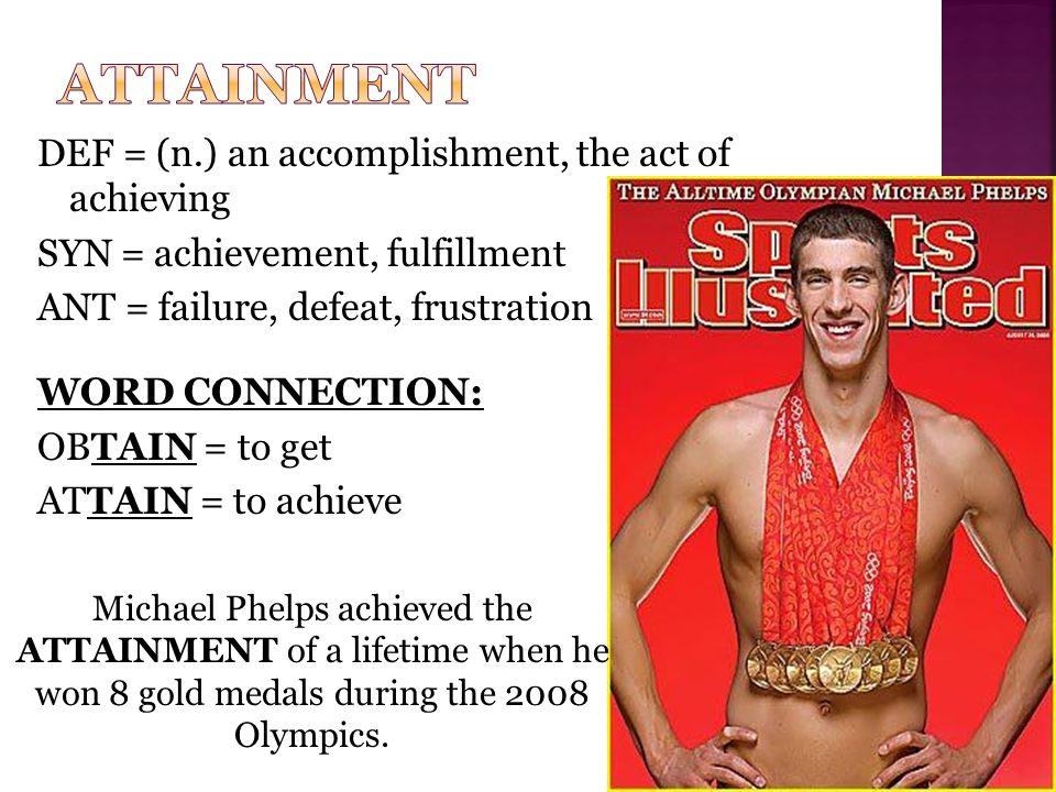 DEF = (n.) an accomplishment, the act of achieving SYN = achievement, fulfillment ANT = failure, defeat, frustration WORD CONNECTION: OBTAIN = to get ATTAIN = to achieve Michael Phelps achieved the ATTAINMENT of a lifetime when he won 8 gold medals during the 2008 Olympics.