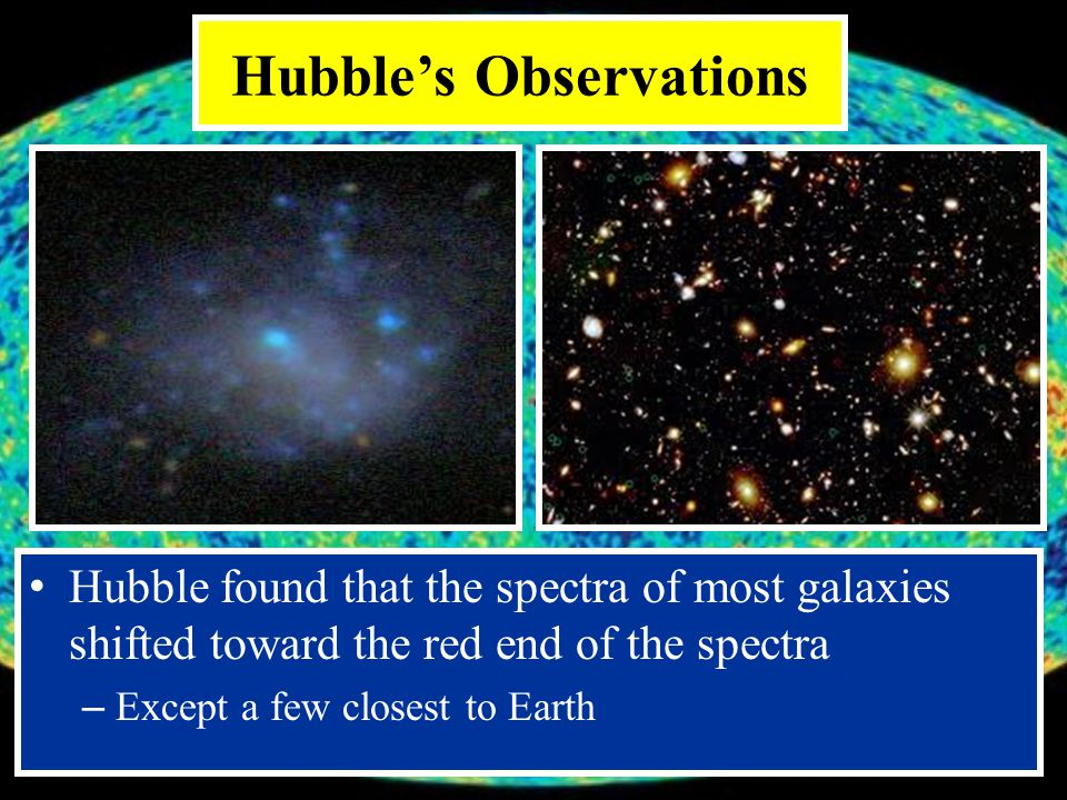 Hubble's Observations Hubble found that the spectra of most galaxies shifted toward the red end of the spectra – Except a few closest to Earth