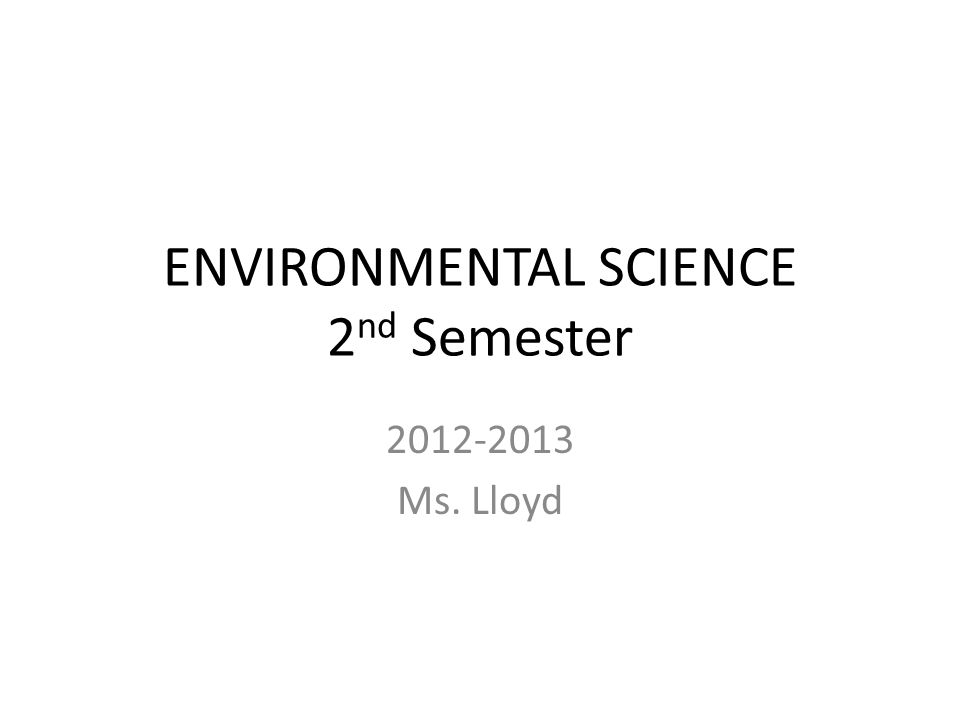 ENVIRONMENTAL SCIENCE 2 nd Semester 2012-2013 Ms. Lloyd