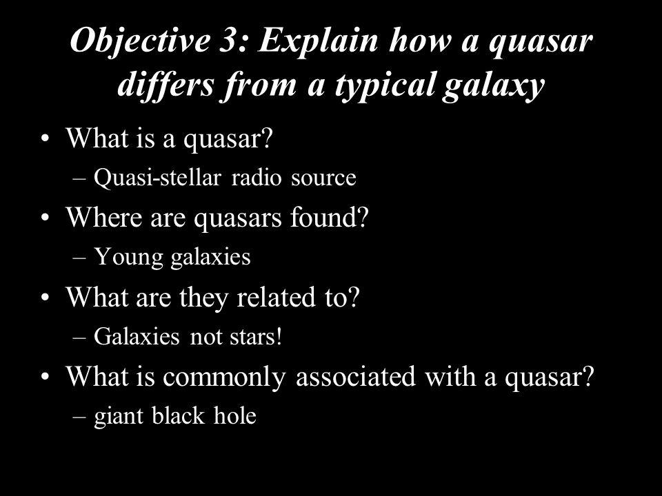Objective 3: Explain how a quasar differs from a typical galaxy What is a quasar? –Quasi-stellar radio source Where are quasars found? –Young galaxies
