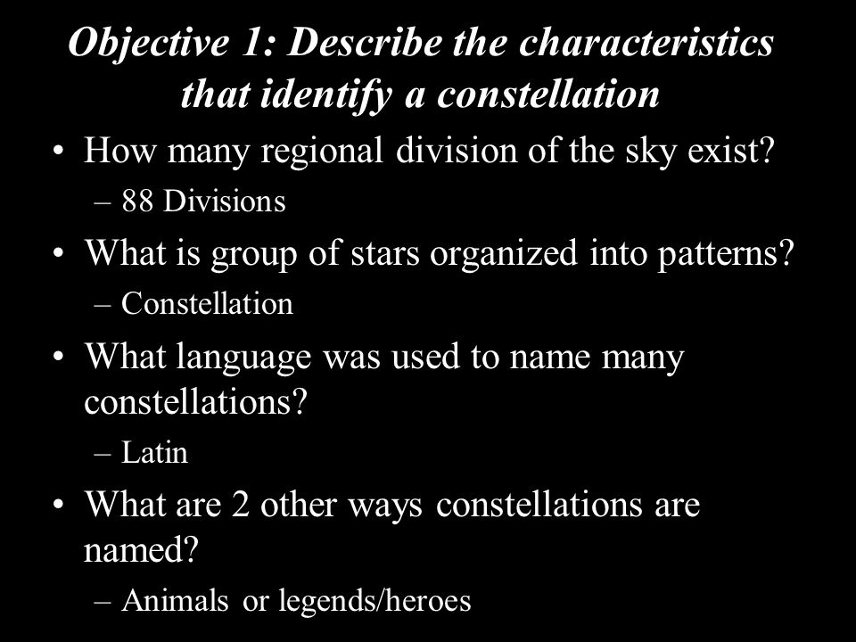 Objective 1: Describe the characteristics that identify a constellation How many regional division of the sky exist? –88 Divisions What is group of st