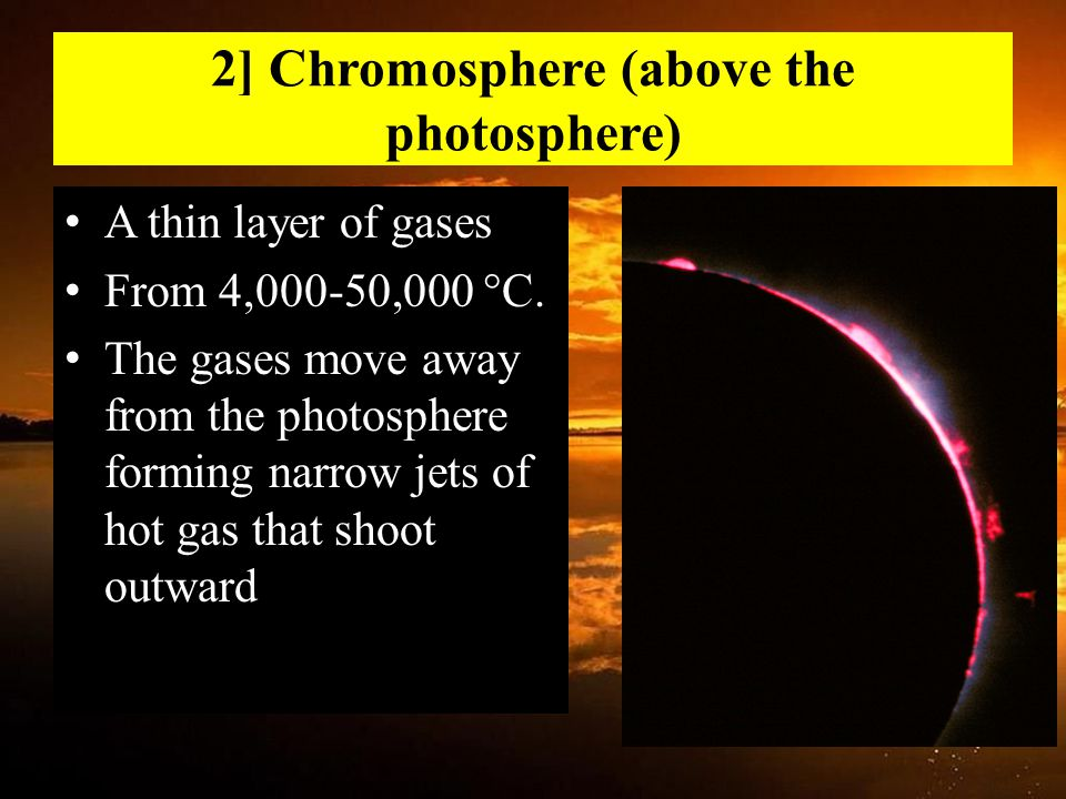 2] Chromosphere (above the photosphere) A thin layer of gases From 4,000-50,000 °C.