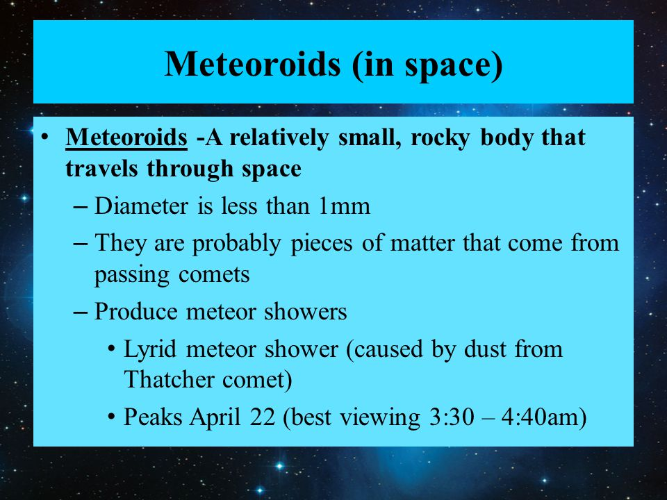 Meteoroids (in space) Meteoroids -A relatively small, rocky body that travels through space – Diameter is less than 1mm – They are probably pieces of matter that come from passing comets – Produce meteor showers Lyrid meteor shower (caused by dust from Thatcher comet) Peaks April 22 (best viewing 3:30 – 4:40am)