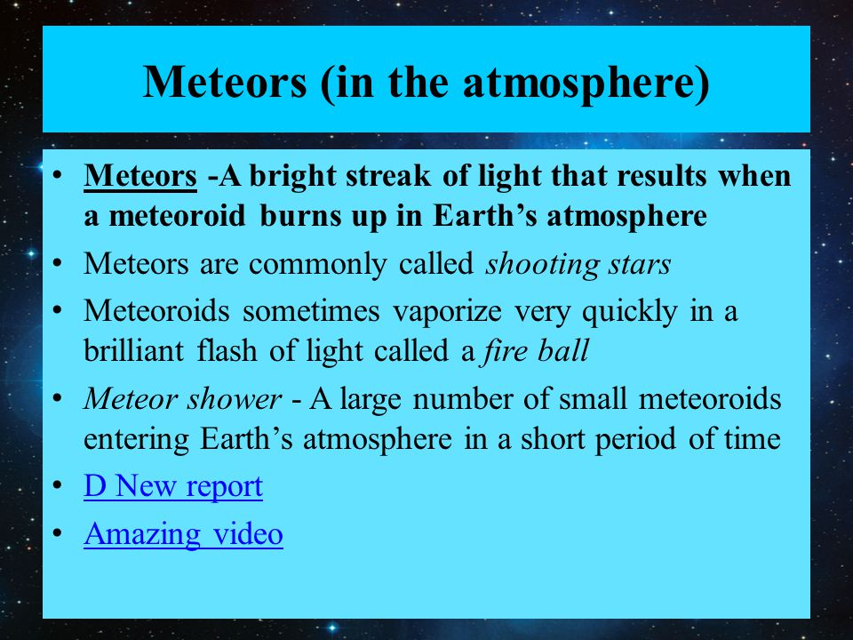 Meteors (in the atmosphere) Meteors -A bright streak of light that results when a meteoroid burns up in Earth's atmosphere Meteors are commonly called shooting stars Meteoroids sometimes vaporize very quickly in a brilliant flash of light called a fire ball Meteor shower - A large number of small meteoroids entering Earth's atmosphere in a short period of time D New report Amazing video
