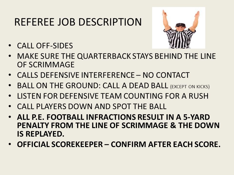 REFEREE JOB DESCRIPTION CALL OFF-SIDES MAKE SURE THE QUARTERBACK STAYS BEHIND THE LINE OF SCRIMMAGE CALLS DEFENSIVE INTERFERENCE – NO CONTACT BALL ON