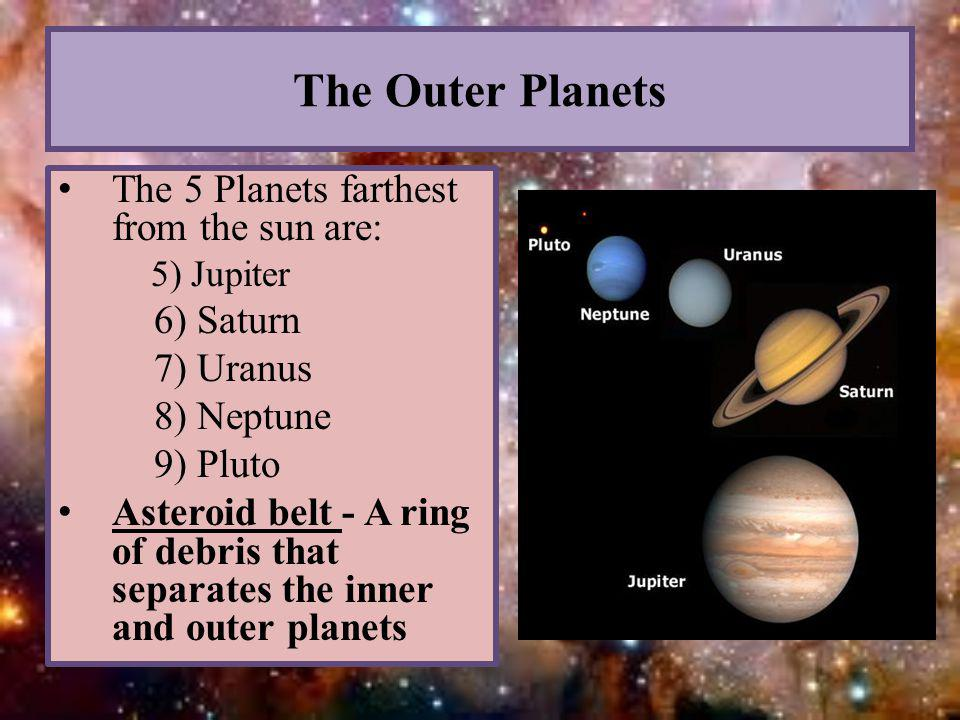 The Outer Planets The 5 Planets farthest from the sun are: 5) Jupiter 6) Saturn 7) Uranus 8) Neptune 9) Pluto Asteroid belt - A ring of debris that se