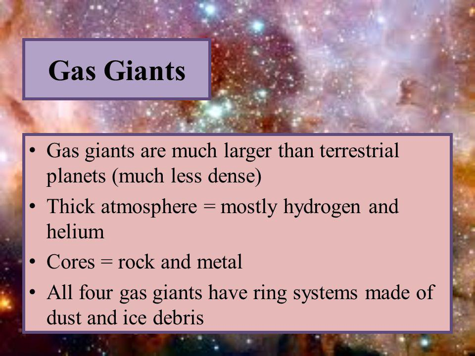 Gas Giants Gas giants are much larger than terrestrial planets (much less dense) Thick atmosphere = mostly hydrogen and helium Cores = rock and metal All four gas giants have ring systems made of dust and ice debris