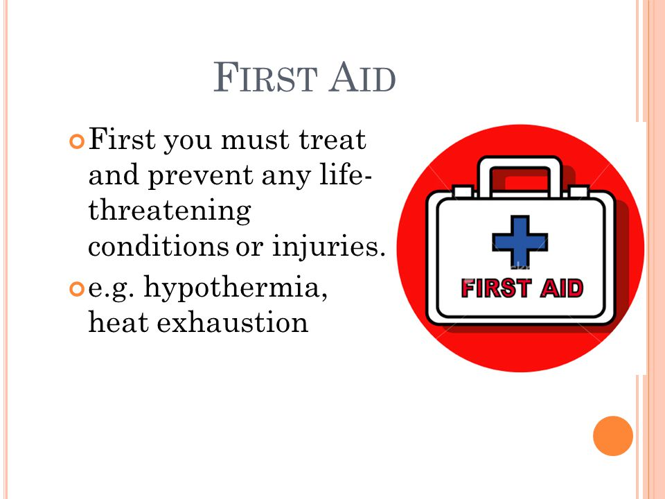 F IRST A ID First you must treat and prevent any life- threatening conditions or injuries.