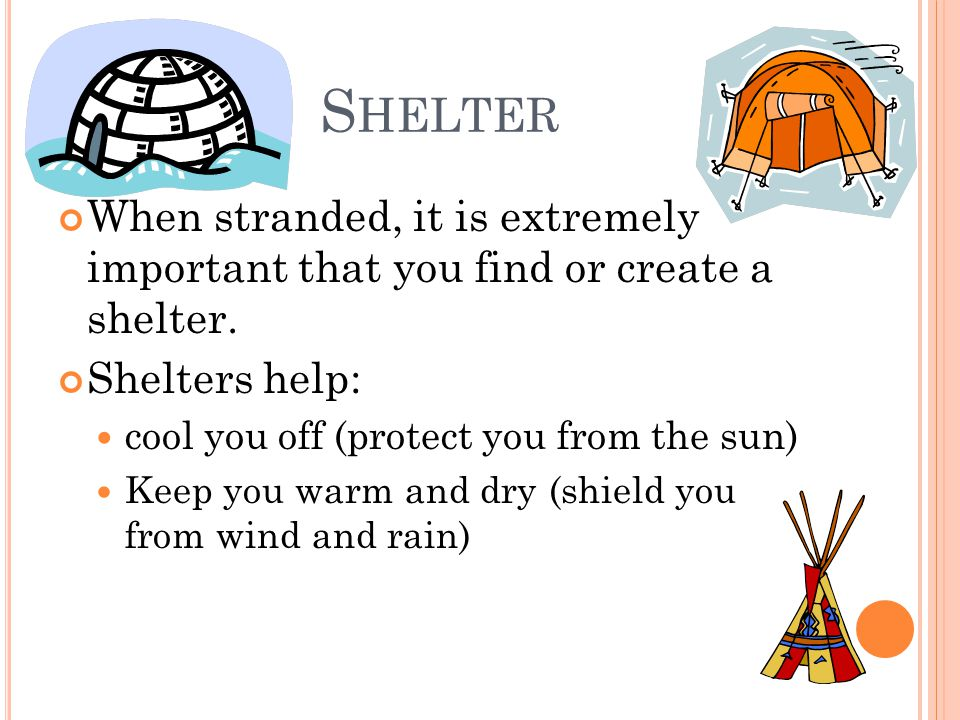 S HELTER When stranded, it is extremely important that you find or create a shelter. Shelters help: cool you off (protect you from the sun) Keep you w