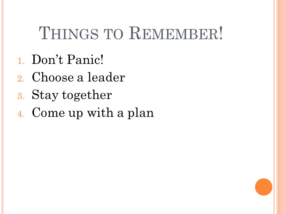 T HINGS TO R EMEMBER ! 1. Don't Panic! 2. Choose a leader 3. Stay together 4. Come up with a plan