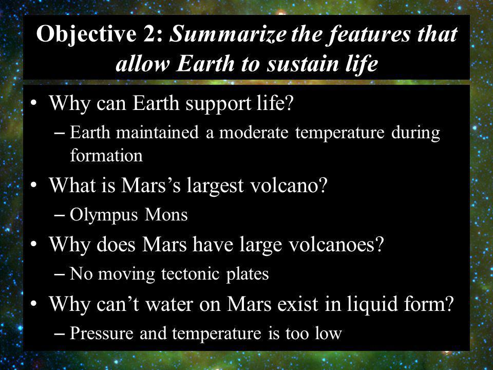 Objective 2: Summarize the features that allow Earth to sustain life Why can Earth support life? – Earth maintained a moderate temperature during form