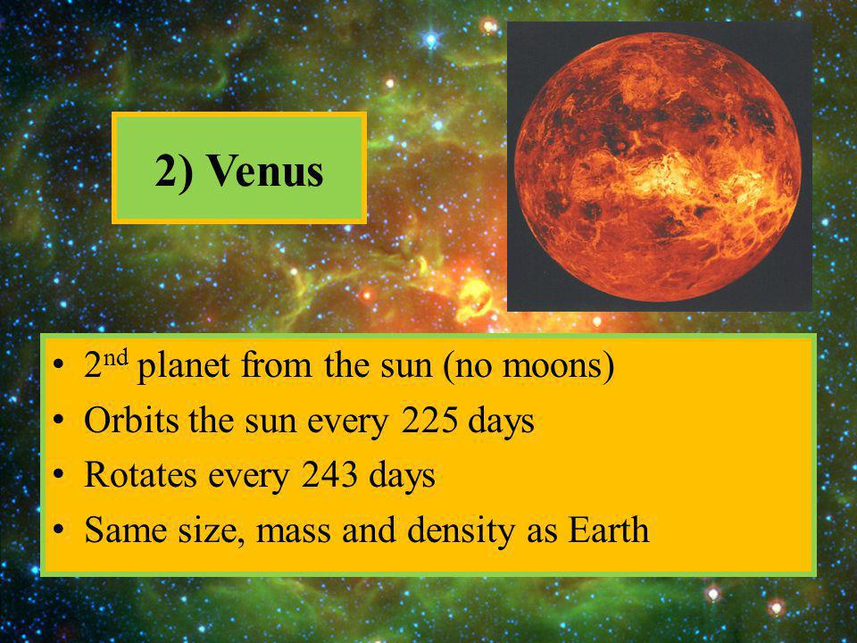 2) Venus 2 nd planet from the sun (no moons) Orbits the sun every 225 days Rotates every 243 days Same size, mass and density as Earth
