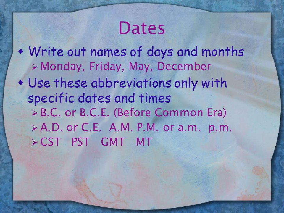 Dates wWrite out names of days and months  Monday, Friday, May, December wUse these abbreviations only with specific dates and times  B.C. or B.C.E.