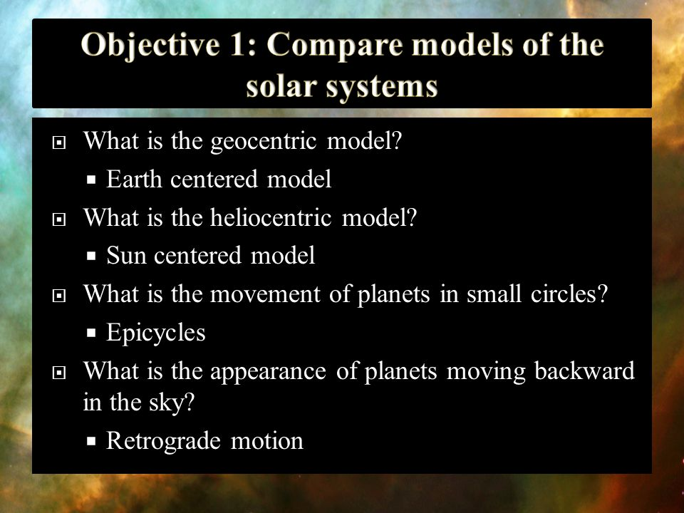 What is the geocentric model?  Earth centered model  What is the heliocentric model?  Sun centered model  What is the movement of planets in sma