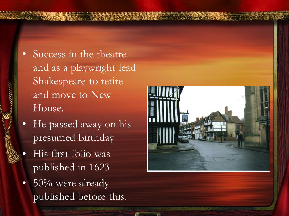 Success in the theatre and as a playwright lead Shakespeare to retire and move to New House.