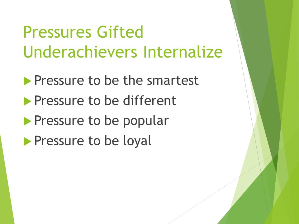 Pressures Gifted Underachievers Internalize  Pressure to be the smartest  Pressure to be different  Pressure to be popular  Pressure to be loyal