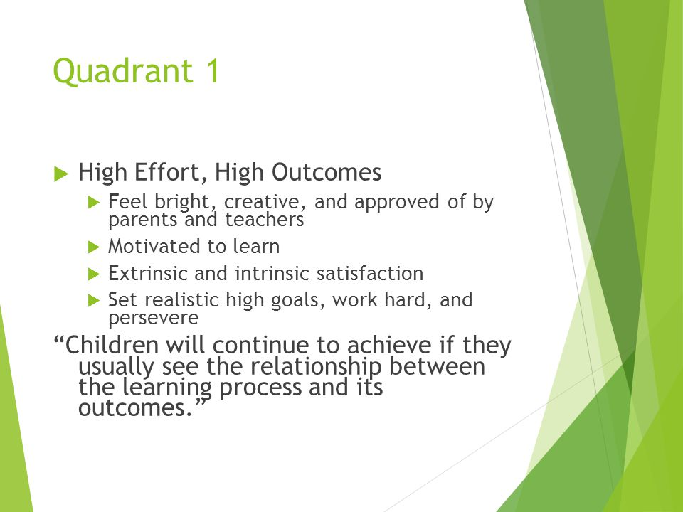 Quadrant 1  High Effort, High Outcomes  Feel bright, creative, and approved of by parents and teachers  Motivated to learn  Extrinsic and intrinsic satisfaction  Set realistic high goals, work hard, and persevere Children will continue to achieve if they usually see the relationship between the learning process and its outcomes.