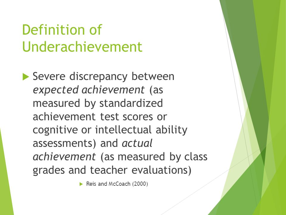 Definition of Underachievement  Severe discrepancy between expected achievement (as measured by standardized achievement test scores or cognitive or intellectual ability assessments) and actual achievement (as measured by class grades and teacher evaluations)  Reis and McCoach (2000)