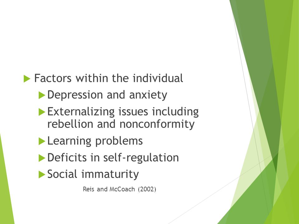  Factors within the individual  Depression and anxiety  Externalizing issues including rebellion and nonconformity  Learning problems  Deficits in self-regulation  Social immaturity Reis and McCoach (2002)