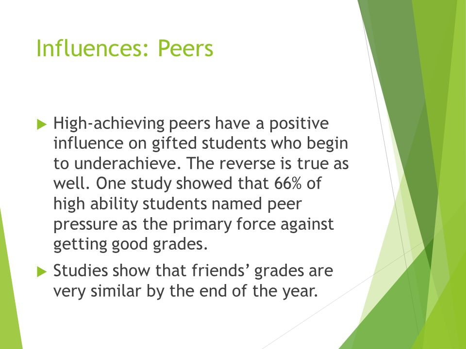 Influences: Peers  High-achieving peers have a positive influence on gifted students who begin to underachieve.