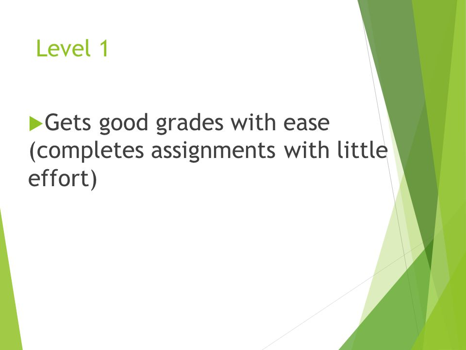 Level 1  Gets good grades with ease (completes assignments with little effort)