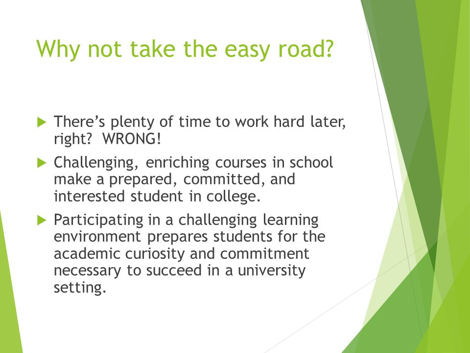 Why not take the easy road. There's plenty of time to work hard later, right.