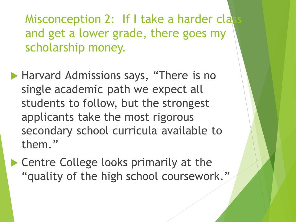 Misconception 2: If I take a harder class and get a lower grade, there goes my scholarship money.
