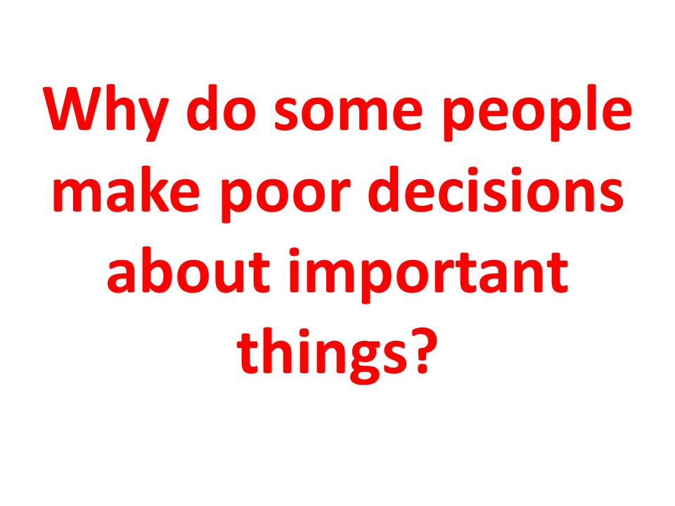 Why do some people make poor decisions about important things?