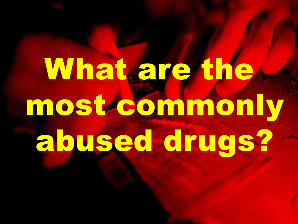 What are the most commonly abused drugs?