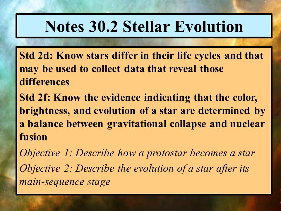 Notes 30.2 Stellar Evolution Std 2d: Know stars differ in their life cycles and that may be used to collect data that reveal those differences Std 2f: