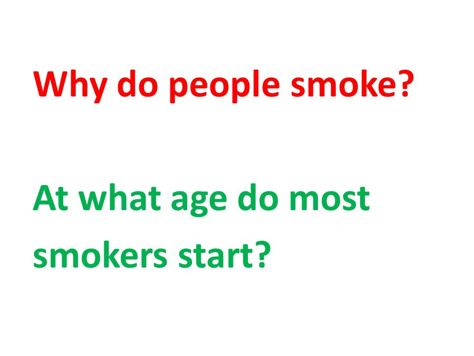 Why do people smoke At what age do most smokers start