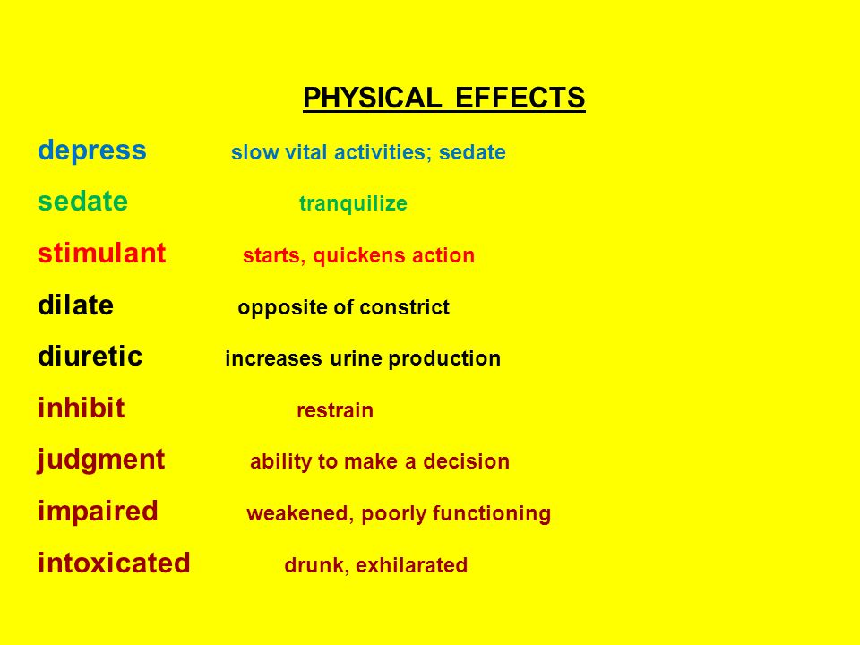 PHYSICAL EFFECTS depress slow vital activities; sedate sedate tranquilize stimulant starts, quickens action dilate opposite of constrict diuretic increases urine production inhibit restrain judgment ability to make a decision impaired weakened, poorly functioning intoxicated drunk, exhilarated
